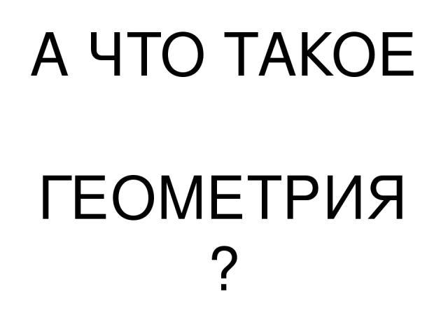 А ЧТО ТАКОЕ ГЕОМЕТРИЯ?