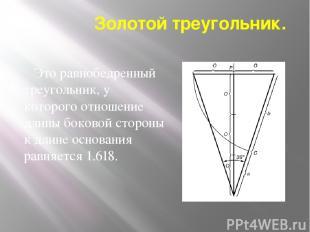 Золотой треугольник. Это равнобедренный треугольник, у которого отношение длины