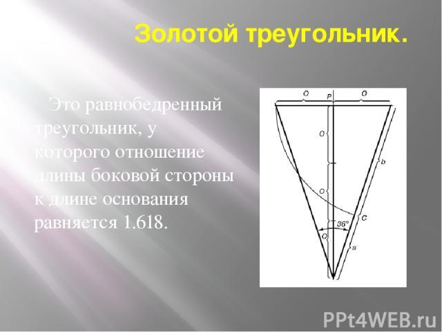 Золотой треугольник. Это равнобедренный треугольник, у которого отношение длины боковой стороны к длине основания равняется 1.618.