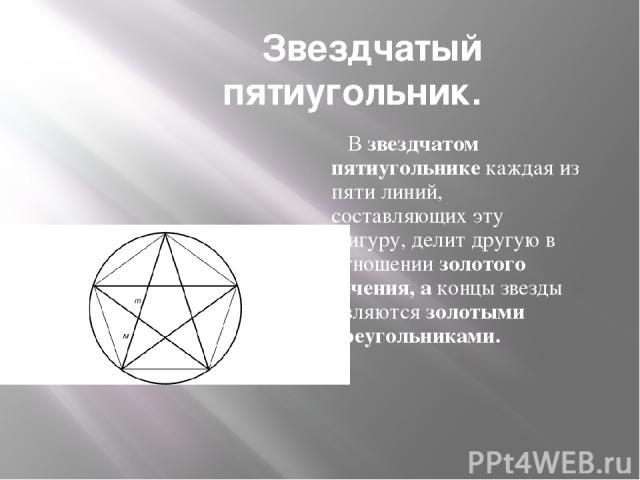 Звездчатый пятиугольник. В звездчатом пятиугольнике каждая из пяти линий, составляющих эту фигуру, делит другую в отношении золотого сечения, а концы звезды являются золотыми треугольниками.