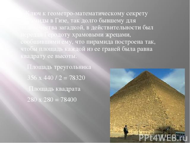 Ключ к геометро-математическому секрету пирамиды в Гизе, так долго бывшему для человечества загадкой, в действительности был передан Геродоту храмовыми жрецами, сообщившими ему, что пирамида построена так, чтобы площадь каждой из ее граней была равн…