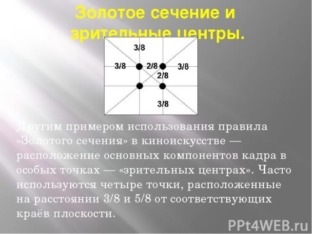 Золотое сечение и зрительные центры. Другим примером использования правила «Золотого сечения» в киноискусстве — расположение основных компонентов кадра в особых точках — «зрительных центрах». Часто используются четыре точки, расположенные на расстоя…