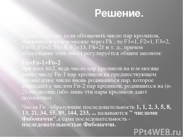 Решение. Таким образом, если обозначить число пар кроликов, имеющихся на n-м месяце через Fk , то F1=1, F2=1, F3=2, F4=3, F5=5, F6=8, F7=13, F8=21 и т. д., причем образование этих чисел регулируется общим законом: Fn=Fn-1+Fn-2 при всех n>2, ведь чис…