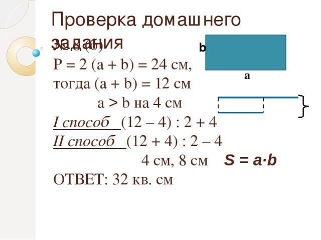 Проверка домашнего задания № 8 (б) Р = 2 (а + b) = 24 см, тогда (а + b) = 12 см а > b на 4 см I способ (12 – 4) : 2 + 4 II способ (12 + 4) : 2 – 4 4 см, 8 см S = a·b ОТВЕТ: 32 кв. см а b