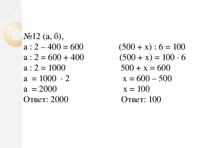 №12 (а, б), a : 2 – 400 = 600 (500 + x) : 6 = 100 a : 2 = 600 + 400 (500 + x) = 100 ∙ 6 a : 2 = 1000 500 + x = 600 a = 1000 ∙ 2 x = 600 – 500 a = 2000 x = 100 Ответ: 2000 Ответ: 100