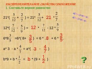 РАСПРЕДЕЛИТЕЛЬНОЕ СВОЙСТВО УМНОЖЕНИЯ 1. Составьте верное равенство 21*( + ) = 21
