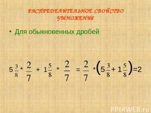 РАСПРЕДЕЛИТЕЛЬНОЕ СВОЙСТВО УМНОЖЕНИЯ Для обыкновенных дробей 5 * + 1 * = *(5 + 1