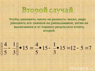 Чтобы умножить число на разность чисел, надо умножить его сначала на уменьшаемое