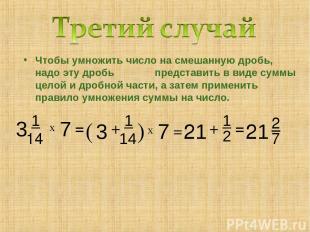 Чтобы умножить число на смешанную дробь, надо эту дробь представить в виде суммы