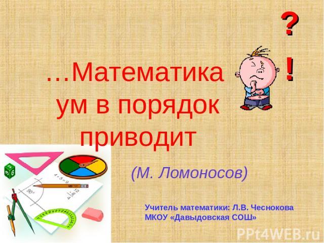 …Математика ум в порядок приводит (М. Ломоносов) Учитель математики: Л.В. Чеснокова МКОУ «Давыдовская СОШ»