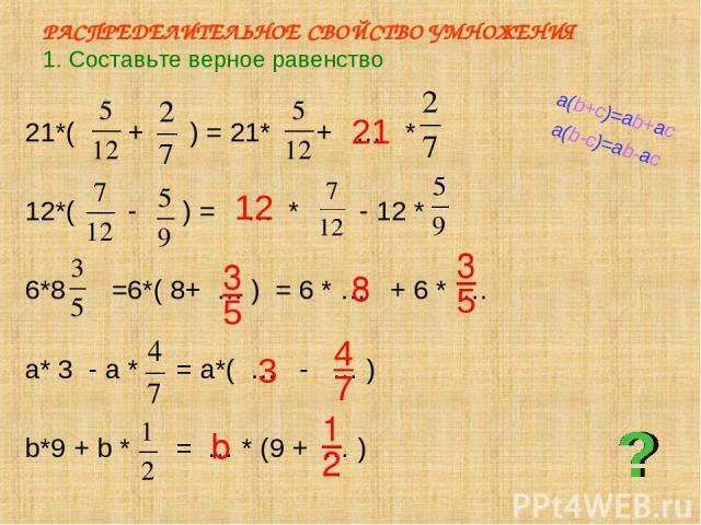 РАСПРЕДЕЛИТЕЛЬНОЕ СВОЙСТВО УМНОЖЕНИЯ 1. Составьте верное равенство 21*( + ) = 21* + … * 12*( - ) = … * - 12 * 6*8 =6*( 8+ … ) = 6 * … + 6 * … a* 3 - a * = a*( … - … ) b*9 + b * = … * (9 + … ) 2 1 21 12 4 3 3 5 8 5 7 3 b