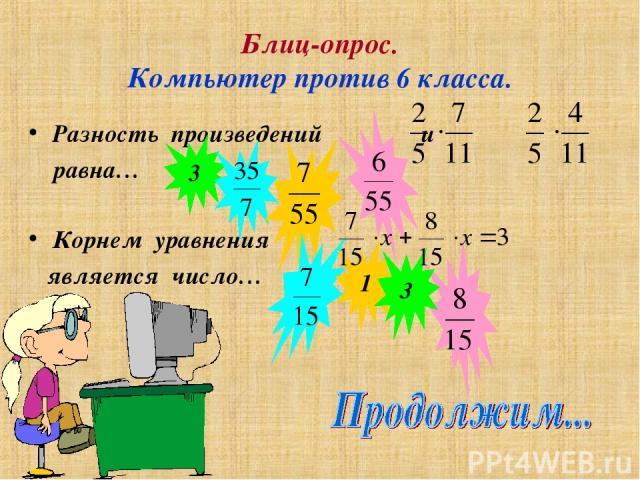 Блиц-опрос. Компьютер против 6 класса. Корнем уравнения является число… Разность произведений и равна… 3 1 3