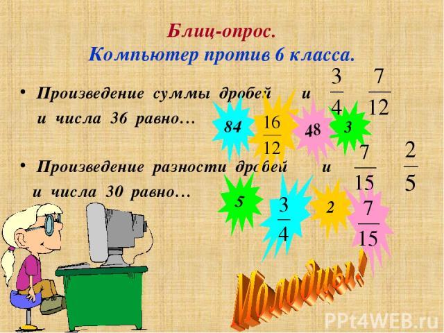 Блиц-опрос. Компьютер против 6 класса. Произведение разности дробей и и числа 30 равно… Произведение суммы дробей и и числа 36 равно… 3 84 48 2 5