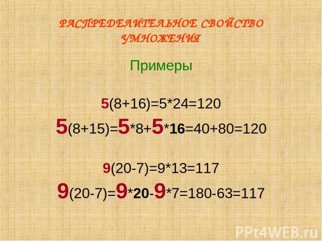 РАСПРЕДЕЛИТЕЛЬНОЕ СВОЙСТВО УМНОЖЕНИЯ Примеры 5(8+16)=5*24=120 5(8+15)=5*8+5*16=40+80=120 9(20-7)=9*13=117 9(20-7)=9*20-9*7=180-63=117