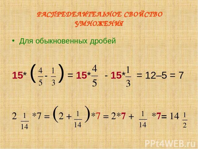 РАСПРЕДЕЛИТЕЛЬНОЕ СВОЙСТВО УМНОЖЕНИЯ Для обыкновенных дробей 15* ( ) = 15* - 15* = 12–5 = 7 2 *7 = (2 + )*7 = 2*7 + *7= 14