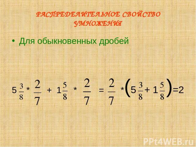 РАСПРЕДЕЛИТЕЛЬНОЕ СВОЙСТВО УМНОЖЕНИЯ Для обыкновенных дробей 5 * + 1 * = *(5 + 1 )=2