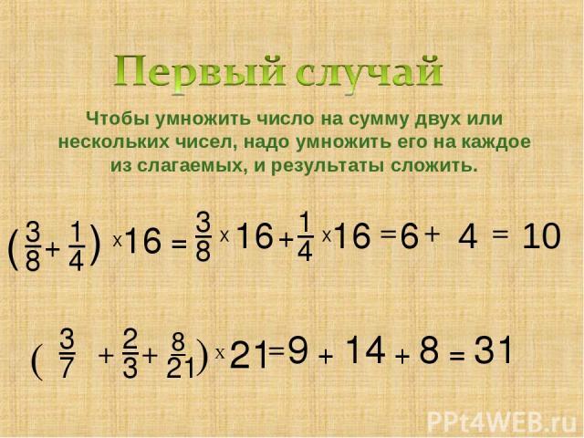 3 8 + 1 4 ( ) Х 16 = 3 8 Х 16 + 1 4 Х 3 7 ( + 2 3 ) + 8 21 Х 21 = 9 + 14 + 8 = 31 Чтобы умножить число на сумму двух или нескольких чисел, надо умножить его на каждое из слагаемых, и результаты сложить. 16 = 6 4 10 + =