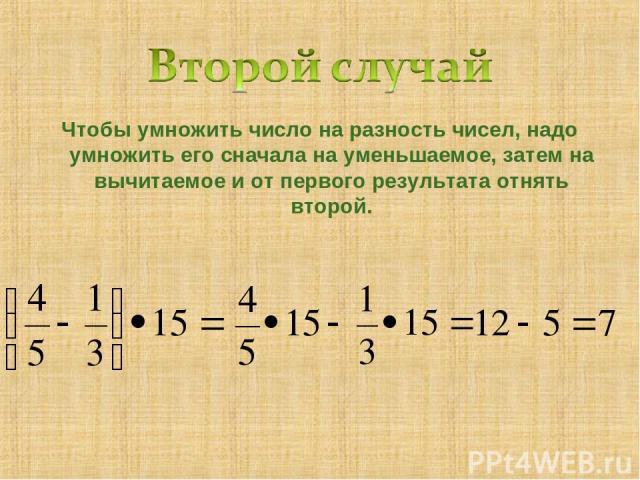 Чтобы умножить число на разность чисел, надо умножить его сначала на уменьшаемое, затем на вычитаемое и от первого результата отнять второй.