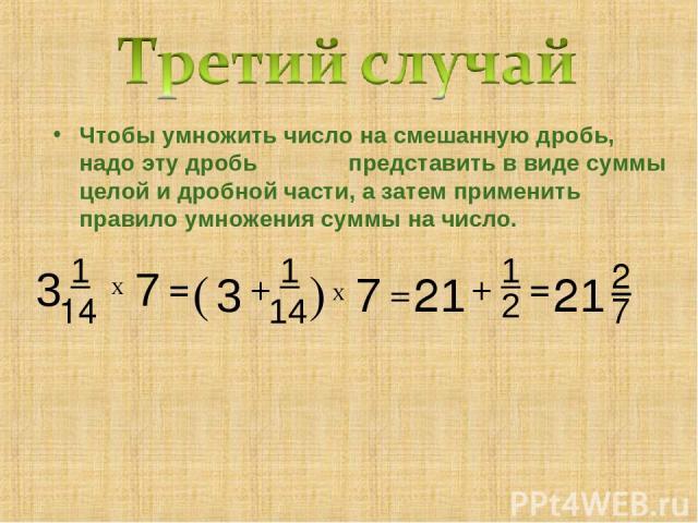 Чтобы умножить число на смешанную дробь, надо эту дробь представить в виде суммы целой и дробной части, а затем применить правило умножения суммы на число. 7 2 2 7 + 3 1 14 1 + = 1 Х ( 3 14 ) = Х 7 = 21 21
