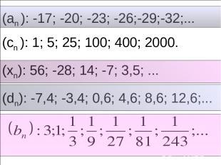 (an ): -17; -20; -23; -26;-29;-32;... (cn ): 1; 5; 25; 100; 400; 2000. (xn): 56;