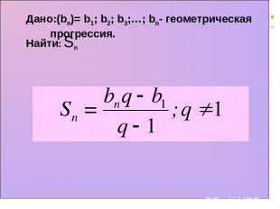 Дано:(bn)= b1; b2; b3;…; bn- геометрическая прогрессия. Найти: Sn