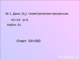 № 1. Дано: (bn)- геометрическая прогрессия. b1=14; q=3, Найти: S4 Ответ: S4=560