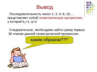 Последовательность чисел 1; 2; 4; 8; 16;… представляет собой геометрическую прог