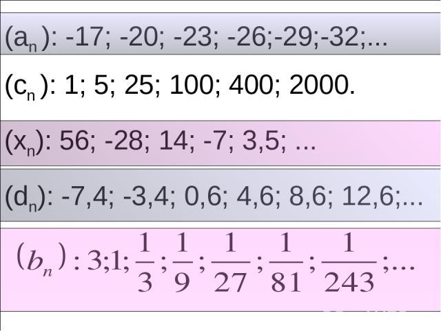 (an ): -17; -20; -23; -26;-29;-32;... (cn ): 1; 5; 25; 100; 400; 2000. (xn): 56; -28; 14; -7; 3,5; ... (dn): -7,4; -3,4; 0,6; 4,6; 8,6; 12,6;...
