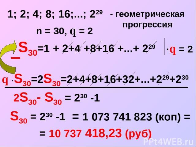 S30=1 + 2+4 +8+16 +...+ 229 1; 2; 4; 8; 16;...; 229 - геометрическая прогрессия n = 30, q = 2 ·q = 2 q ·S30=2S30=2+4+8+16+32+...+229+230 2S30- S30 = 230 -1 = 1 073 741 823 (коп) = = 10 737 418,23 (руб) S30 = 230 -1