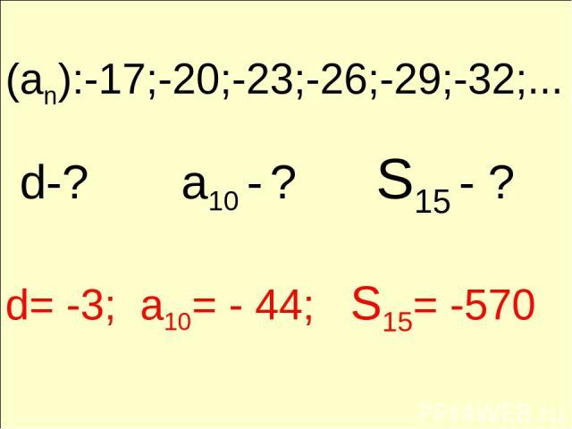 (an):-17;-20;-23;-26;-29;-32;... d-? a10 - ? S15 - ? d= -3; a10= - 44; S15= -570