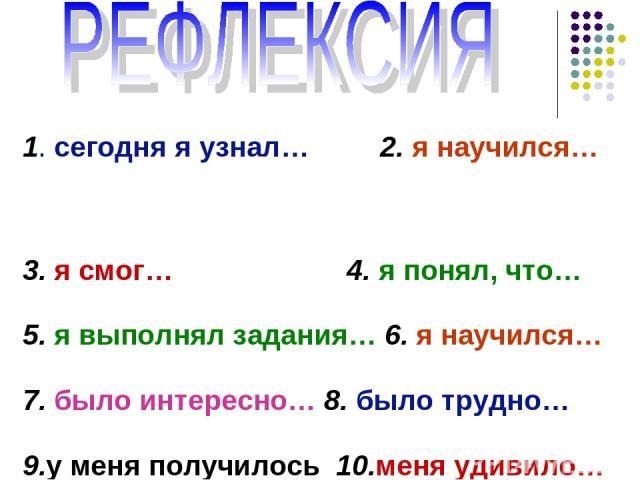 1. сегодня я узнал… 2. я научился… 3. я смог… 4. я понял, что… 5. я выполнял задания… 6. я научился… 7. было интересно… 8. было трудно… 9.у меня получилось 10.меня удивило…