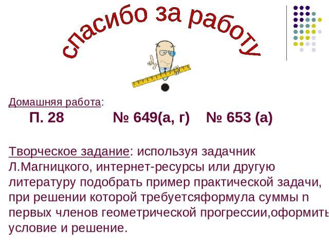 Домашняя работа: П. 28 № 649(а, г) № 653 (а) Творческое задание: используя задачник Л.Магницкого, интернет-ресурсы или другую литературу подобрать пример практической задачи, при решении которой требуетсяформула суммы n первых членов геометрической …