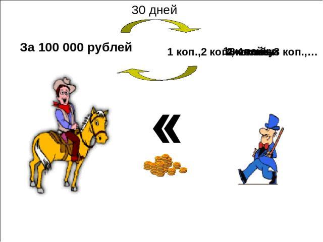 За 100 000 рублей 1 копейку 2 копейки 4 копейки 8 копеек 1 коп.,2 коп., 4 коп., 8 коп.,… 30 дней