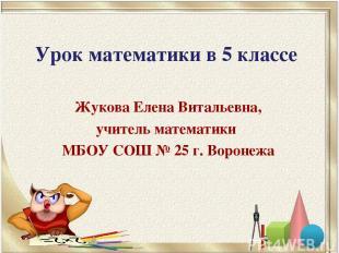 Урок математики в 5 классе Жукова Елена Витальевна, учитель математики МБОУ СОШ
