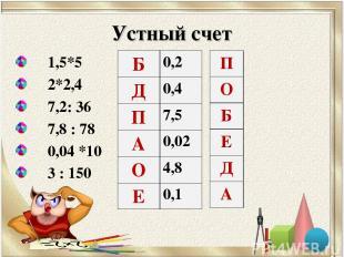 Устный счет 1,5*5 2*2,4 7,2: 36 7,8 : 78 0,04 *10 3 : 150 Б 0,2 Д 0,4 П 7,5 А 0,