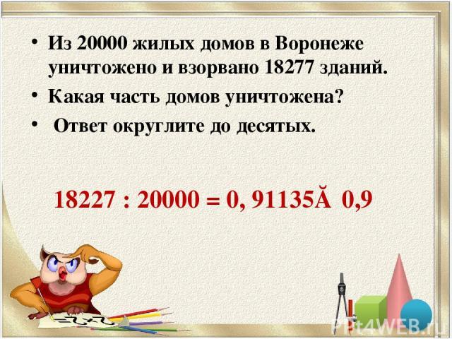 Из 20000 жилых домов в Воронеже уничтожено и взорвано 18277 зданий. Какая часть домов уничтожена? Ответ округлите до десятых. 18227 : 20000 = 0, 91135≈ 0,9