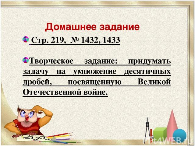 Домашнее задание Стр. 219, № 1432, 1433 Творческое задание: придумать задачу на умножение десятичных дробей, посвященную Великой Отечественной войне.