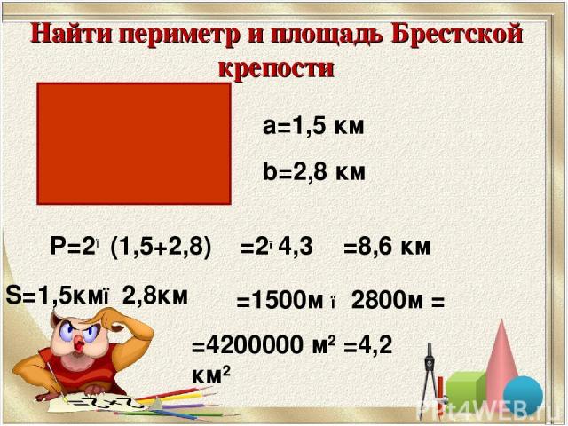 а=1,5 км b=2,8 км Р=2● (1,5+2,8) S=1,5км●2,8км =2●4,3 =8,6 км =1500м ● 2800м = Найти периметр и площадь Брестской крепости =4200000 м2 =4,2 км2