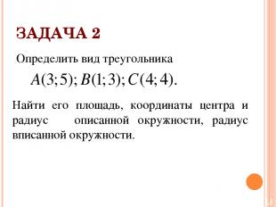 ЗАДАЧА 2 Определить вид треугольника Найти его площадь, координаты центра и ради