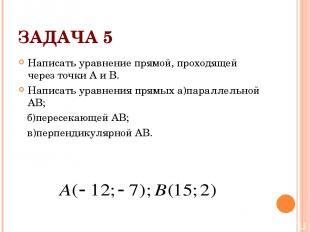 ЗАДАЧА 5 Написать уравнение прямой, проходящей через точки А и В. Написать уравн