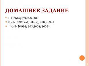 ДОМАШНЕЕ ЗАДАНИЕ 1. Повторить п.86-92 2. «3» №926(а), 934(а), 938(а),941. «4-5»