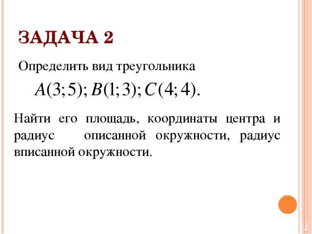 ЗАДАЧА 2 Определить вид треугольника Найти его площадь, координаты центра и радиус описанной окружности, радиус вписанной окружности.