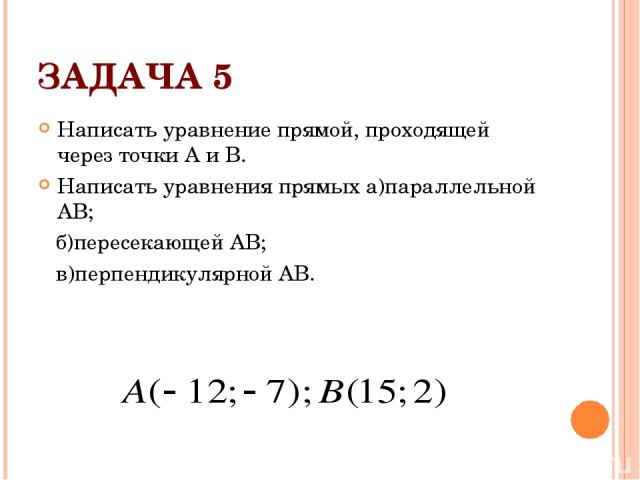 ЗАДАЧА 5 Написать уравнение прямой, проходящей через точки А и В. Написать уравнения прямых а)параллельной АВ; б)пересекающей АВ; в)перпендикулярной АВ.