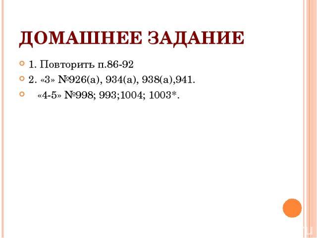 ДОМАШНЕЕ ЗАДАНИЕ 1. Повторить п.86-92 2. «3» №926(а), 934(а), 938(а),941. «4-5» №998; 993;1004; 1003*.