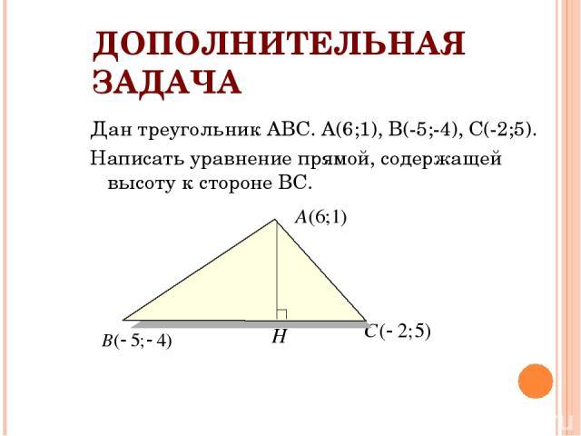 ДОПОЛНИТЕЛЬНАЯ ЗАДАЧА Дан треугольник АВС. А(6;1), В(-5;-4), С(-2;5). Написать уравнение прямой, содержащей высоту к стороне ВС.