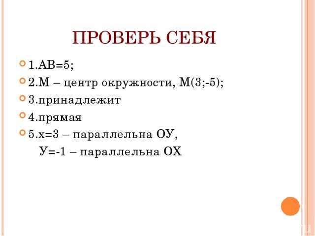 ПРОВЕРЬ СЕБЯ 1.АВ=5; 2.М – центр окружности, М(3;-5); 3.принадлежит 4.прямая 5.х=3 – параллельна ОУ, У=-1 – параллельна ОХ