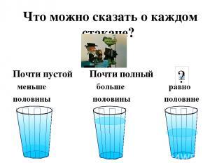 Что можно сказать о каждом стакане? Почти пустой Почти полный меньше больше равн