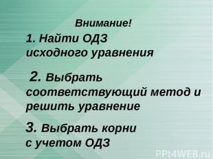 Внимание! 3. Выбрать корни с учетом ОДЗ 1. Найти ОДЗ исходного уравнения 2. Выбр