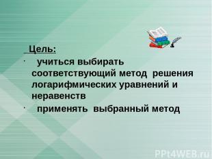 Цель: учиться выбирать соответствующий метод решения логарифмических уравнений и