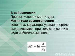 В сейсмологии: При вычислении магнитуды. Магнитуда землетрясения — величина, хар